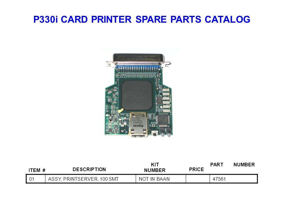 P330i CARD PRINTER SPARE PARTS CATALOG ITEM # DESCRIPTIONPRICE KIT NUMBER PART NUMBER 01ASSY, PRINTSERVER, 100 SMTNOT IN BAAN47561