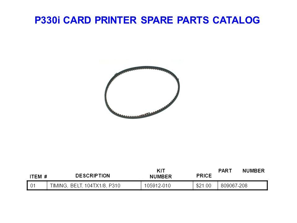 P330i CARD PRINTER SPARE PARTS CATALOG ITEM # DESCRIPTIONPRICE KIT NUMBER PART NUMBER 01TIMING, BELT, 104TX1/8, P310105912-010$21.00809067-208
