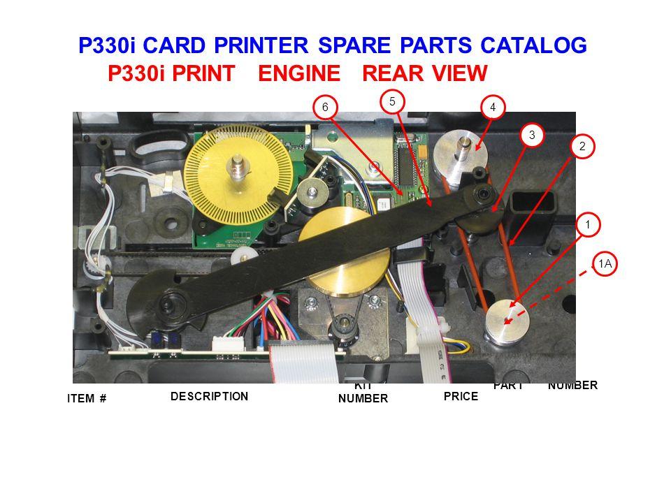 P330i CARD PRINTER SPARE PARTS CATALOG ITEM # DESCRIPTIONPRICE KIT NUMBER PART NUMBER P330i PRINT ENGINE REAR VIEW 3 4 5 6 1 2 1A