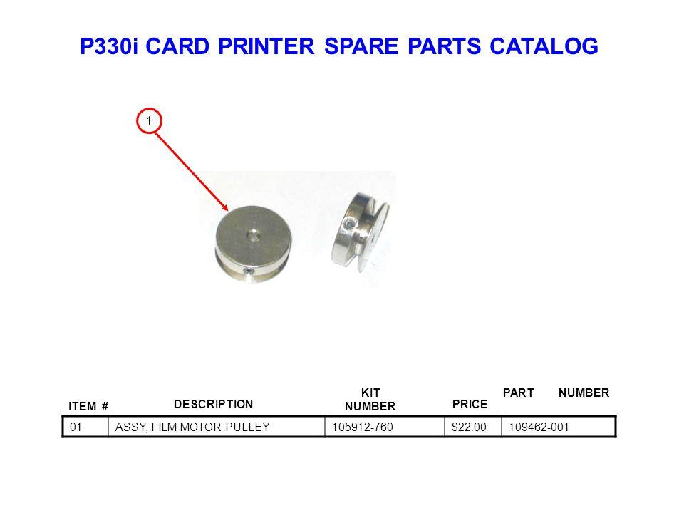 P330i CARD PRINTER SPARE PARTS CATALOG ITEM # DESCRIPTIONPRICE KIT NUMBER PART NUMBER 01ASSY, FILM MOTOR PULLEY105912-760$22.00109462-001 1