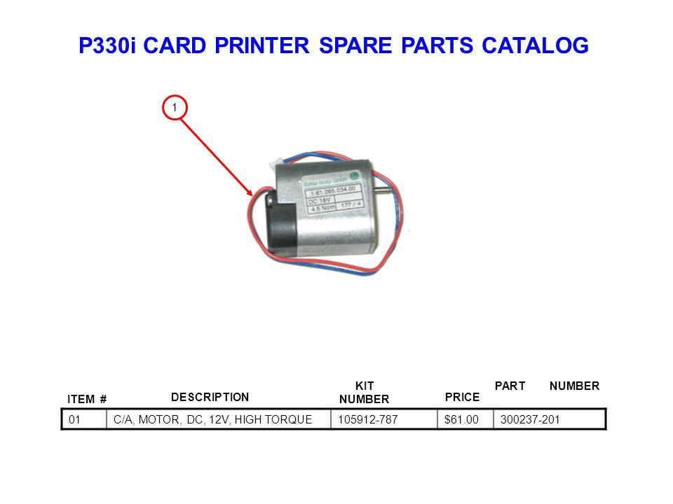 P330i CARD PRINTER SPARE PARTS CATALOG ITEM # DESCRIPTIONPRICE KIT NUMBER PART NUMBER 01C/A, MOTOR, DC, 12V, HIGH TORQUE105912-787$61.00300237-201 1