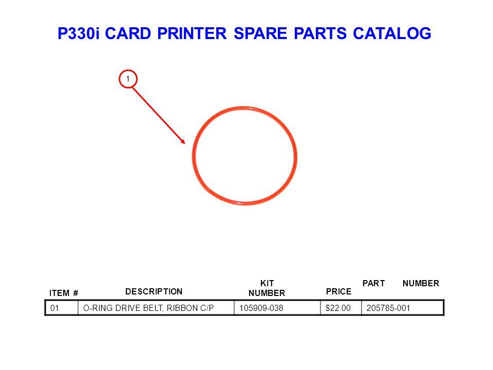 P330i CARD PRINTER SPARE PARTS CATALOG ITEM # DESCRIPTIONPRICE KIT NUMBER PART NUMBER 01O-RING DRIVE BELT, RIBBON C/P105909-038$22.00205785-001 1