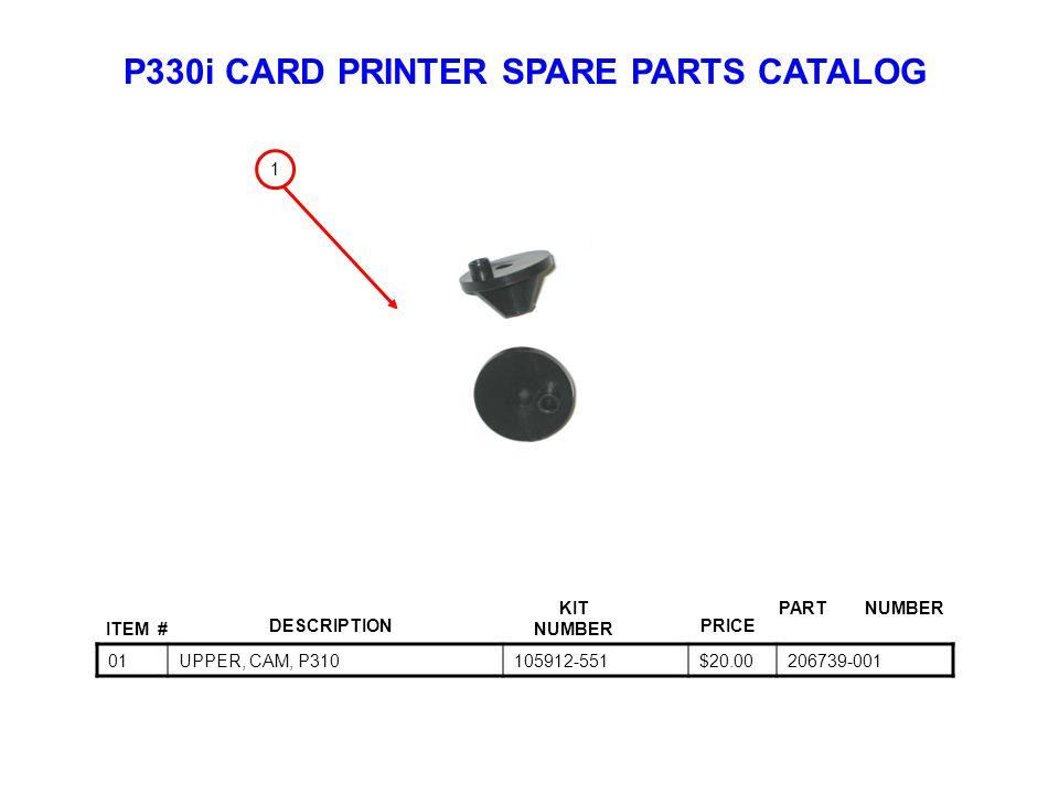 P330i CARD PRINTER SPARE PARTS CATALOG ITEM # DESCRIPTIONPRICE KIT NUMBER PART NUMBER 01UPPER, CAM, P310105912-551$20.00206739-001 1