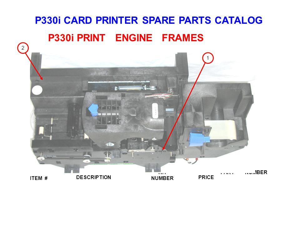 P330i CARD PRINTER SPARE PARTS CATALOG ITEM # DESCRIPTIONPRICE KIT NUMBER PART NUMBER P330i PRINT ENGINE FRAMES 1 2