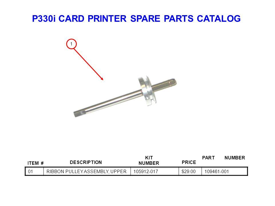 P330i CARD PRINTER SPARE PARTS CATALOG ITEM # DESCRIPTIONPRICE KIT NUMBER PART NUMBER 01RIBBON PULLEY ASSEMBLY, UPPER105912-017$29.00109461-001 1