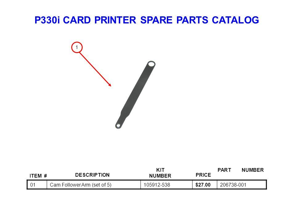 P330i CARD PRINTER SPARE PARTS CATALOG ITEM # DESCRIPTIONPRICE KIT NUMBER PART NUMBER 01Cam Follower Arm (set of 5)105912-538$27.00206738-001 1