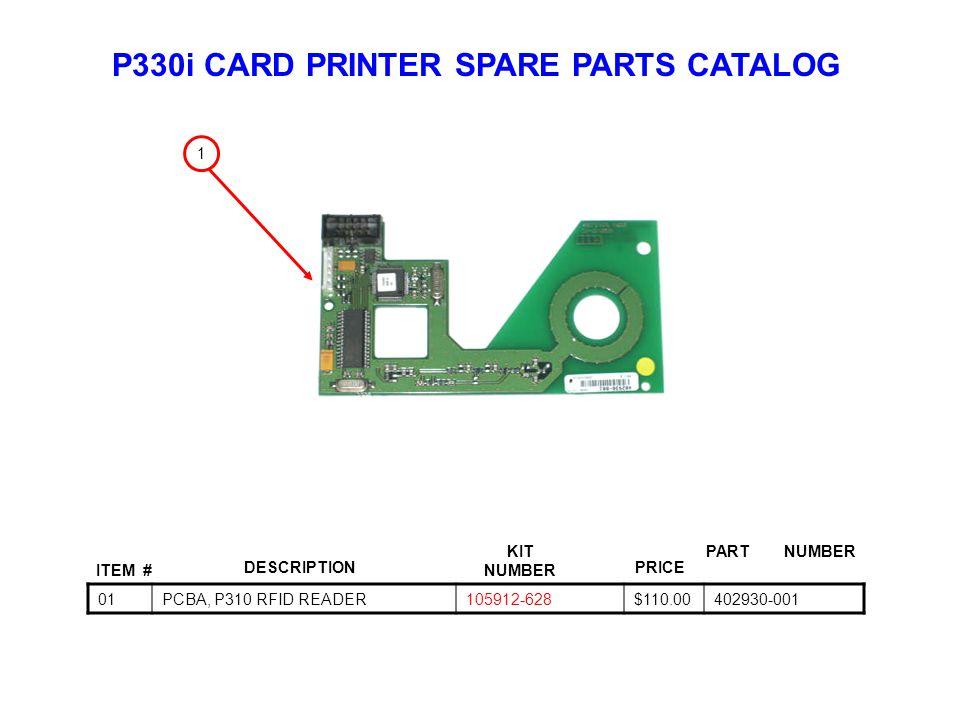 P330i CARD PRINTER SPARE PARTS CATALOG ITEM # DESCRIPTIONPRICE KIT NUMBER PART NUMBER 01PCBA, P310 RFID READER105912-628$110.00402930-001 1