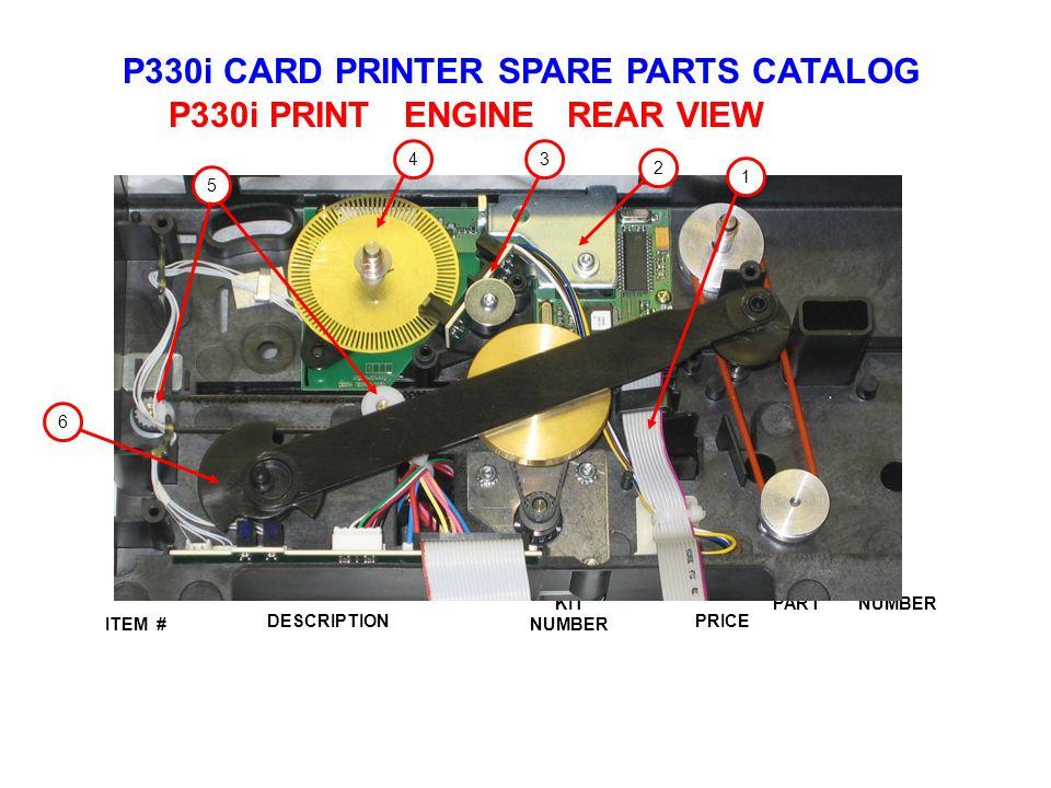 P330i CARD PRINTER SPARE PARTS CATALOG ITEM # DESCRIPTIONPRICE KIT NUMBER PART NUMBER P330i PRINT ENGINE REAR VIEW 4 5 6 1 2 3