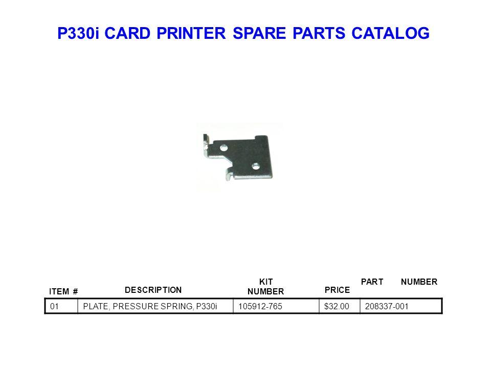 P330i CARD PRINTER SPARE PARTS CATALOG ITEM # DESCRIPTIONPRICE KIT NUMBER PART NUMBER 01PLATE, PRESSURE SPRING, P330i105912-765$32.00208337-001