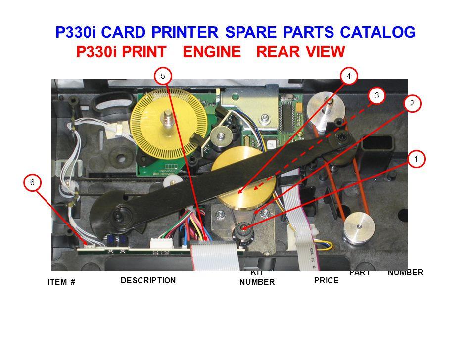 P330i CARD PRINTER SPARE PARTS CATALOG ITEM # DESCRIPTIONPRICE KIT NUMBER PART NUMBER P330i PRINT ENGINE REAR VIEW 3 45 6 1 2