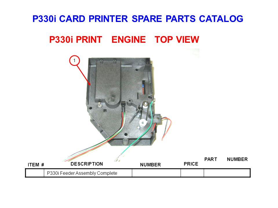 P330i CARD PRINTER SPARE PARTS CATALOG ITEM # DESCRIPTIONPRICE KIT NUMBER PART NUMBER P330i Feeder Assembly Complete P330i PRINT ENGINE TOP VIEW 1