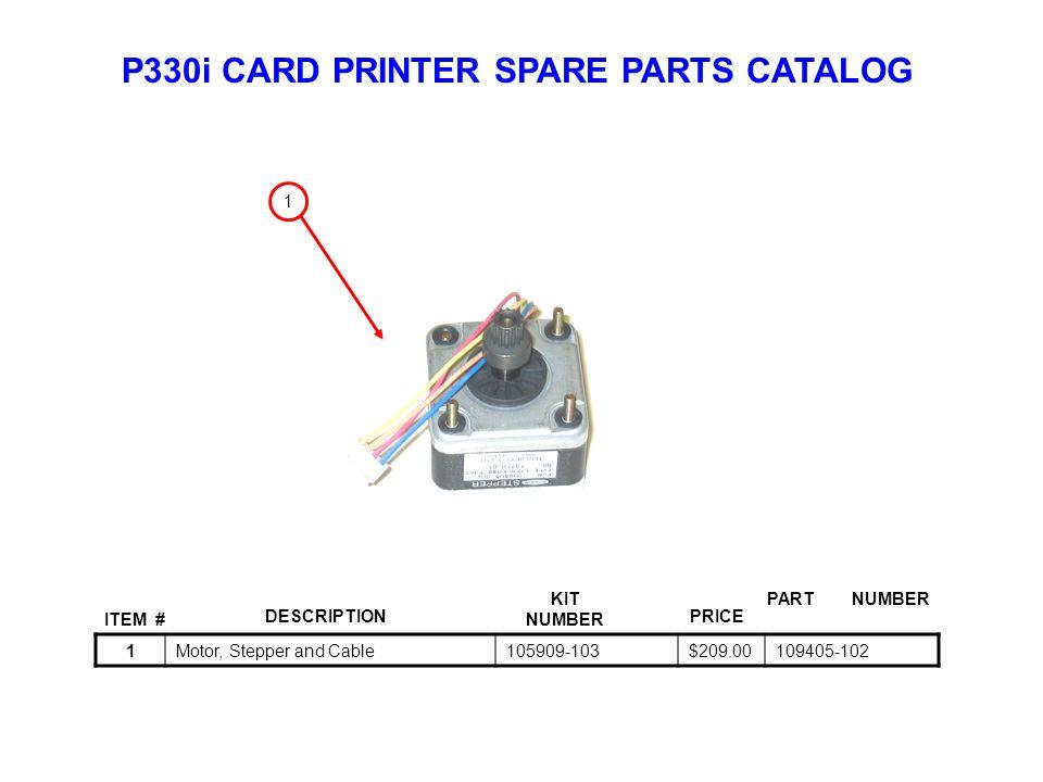 P330i CARD PRINTER SPARE PARTS CATALOG ITEM # DESCRIPTIONPRICE KIT NUMBER PART NUMBER 1Motor, Stepper and Cable105909-103$209.00109405-102 1