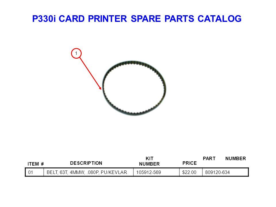 P330i CARD PRINTER SPARE PARTS CATALOG ITEM # DESCRIPTIONPRICE KIT NUMBER PART NUMBER 01BELT, 63T, 4MMW,.080P, PU/KEVLAR105912-569$22.00809120-634 1