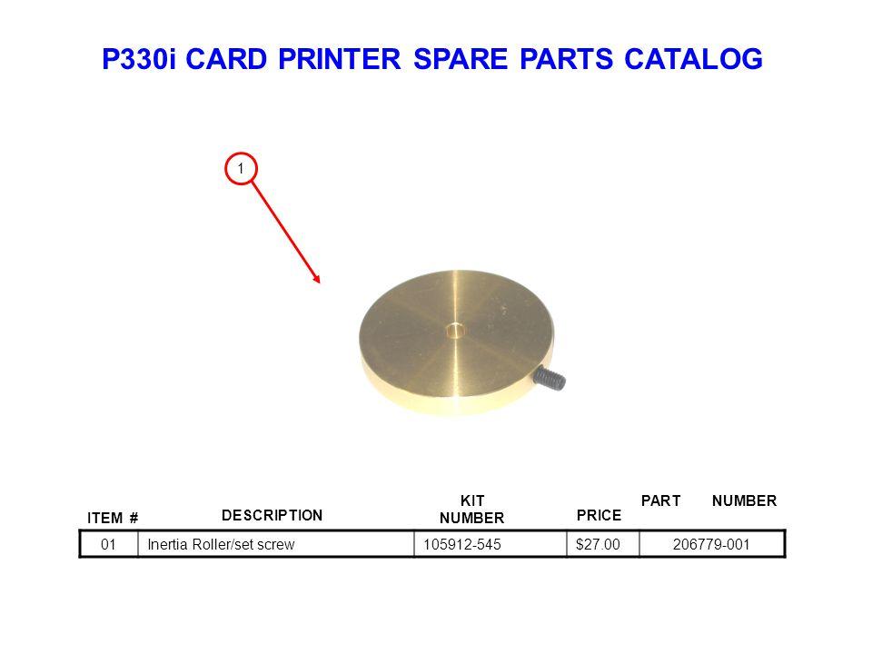 P330i CARD PRINTER SPARE PARTS CATALOG ITEM # DESCRIPTIONPRICE KIT NUMBER PART NUMBER 01Inertia Roller/set screw105912-545$27.00206779-001 1