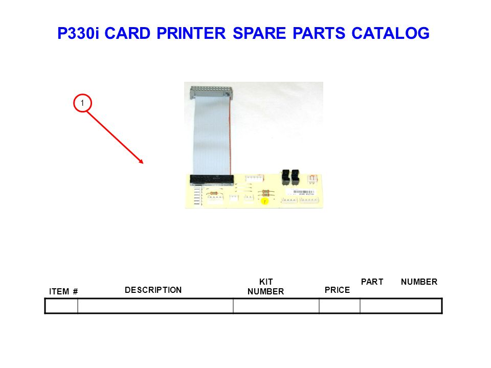 P330i CARD PRINTER SPARE PARTS CATALOG ITEM # DESCRIPTIONPRICE KIT NUMBER PART NUMBER 1