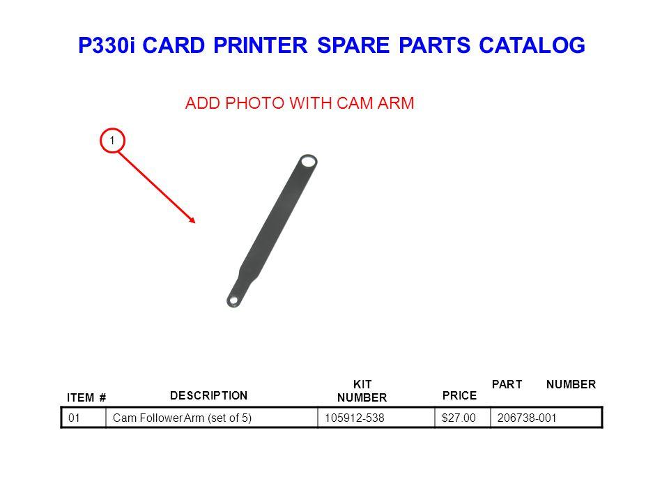 P330i CARD PRINTER SPARE PARTS CATALOG ITEM # DESCRIPTIONPRICE KIT NUMBER PART NUMBER 01Cam Follower Arm (set of 5)105912-538$27.00206738-001 1 ADD PHOTO WITH CAM ARM