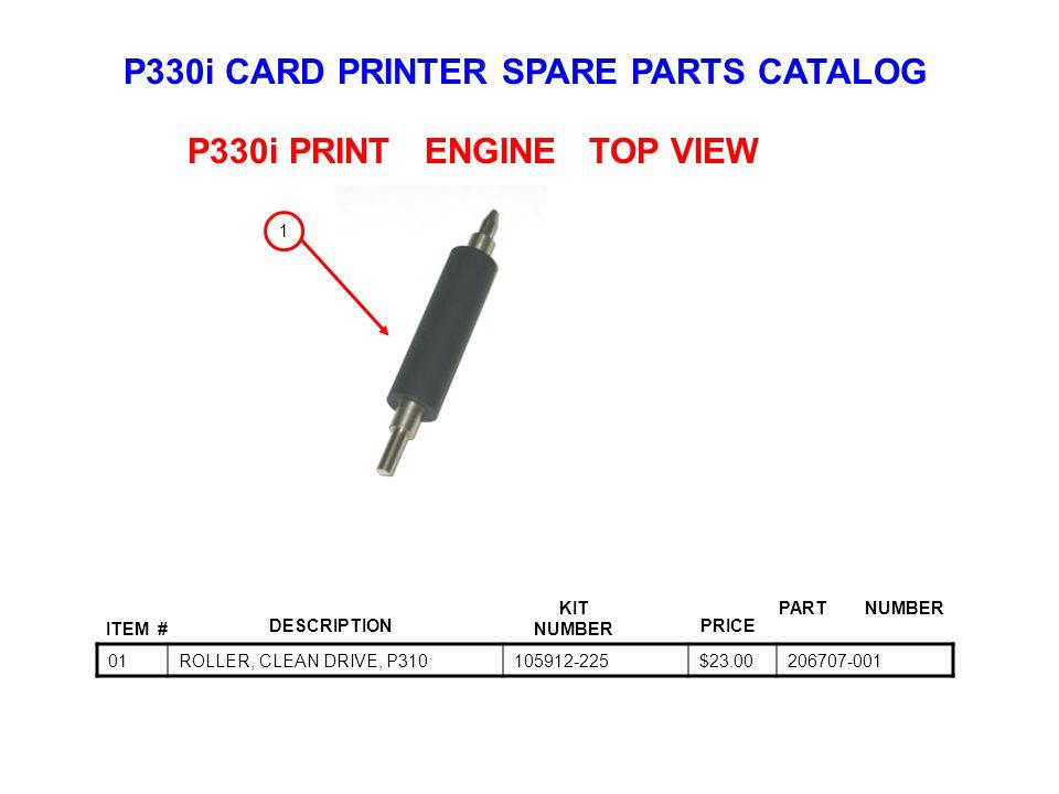 P330i CARD PRINTER SPARE PARTS CATALOG ITEM # DESCRIPTIONPRICE KIT NUMBER PART NUMBER 01ROLLER, CLEAN DRIVE, P310105912-225$23.00206707-001 P330i PRINT ENGINE TOP VIEW 1