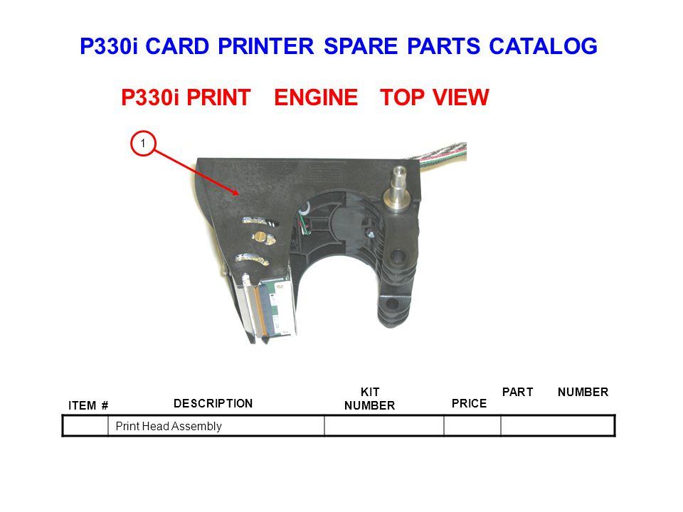 P330i CARD PRINTER SPARE PARTS CATALOG ITEM # DESCRIPTIONPRICE KIT NUMBER PART NUMBER Print Head Assembly P330i PRINT ENGINE TOP VIEW 1