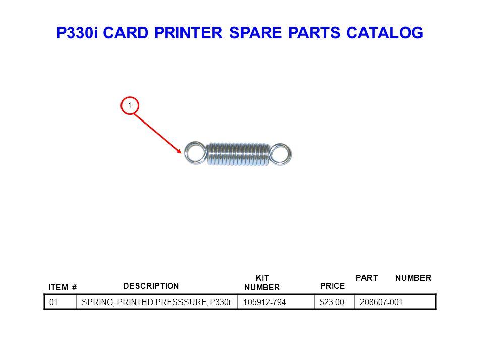 P330i CARD PRINTER SPARE PARTS CATALOG ITEM # DESCRIPTIONPRICE KIT NUMBER PART NUMBER 01SPRING, PRINTHD PRESSSURE, P330i105912-794$23.00208607-001 1