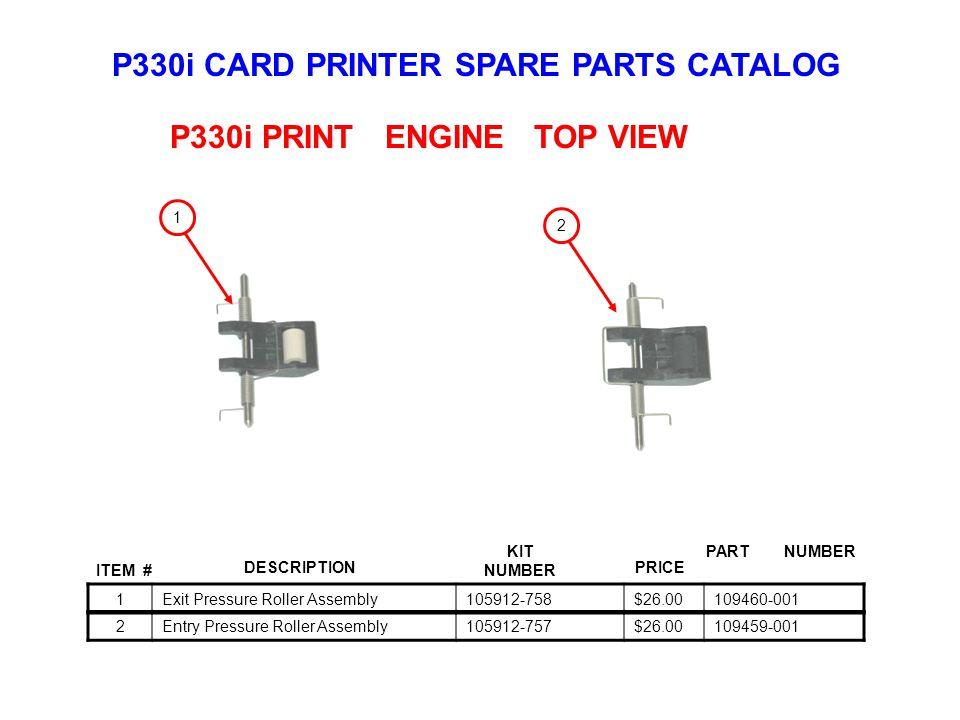 P330i CARD PRINTER SPARE PARTS CATALOG ITEM # DESCRIPTIONPRICE KIT NUMBER PART NUMBER 1Exit Pressure Roller Assembly105912-758$26.00109460-001 P330i PRINT ENGINE TOP VIEW 1 2Entry Pressure Roller Assembly105912-757$26.00109459-001 2