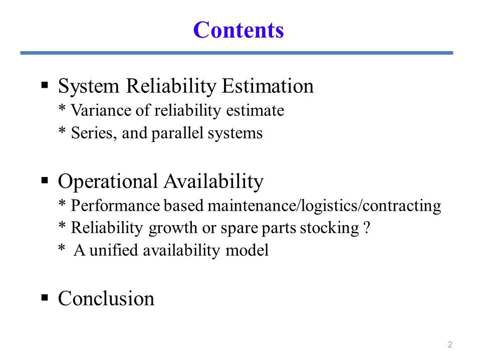 Contents 2 System Reliability Estimation * Variance of reliability estimate * Series, and parallel systems Operational Availability * Performance based maintenance/logistics/contracting * Reliability growth or spare parts stocking .