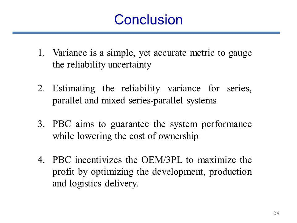 1.Variance is a simple, yet accurate metric to gauge the reliability uncertainty 2.Estimating the reliability variance for series, parallel and mixed series-parallel systems 3.PBC aims to guarantee the system performance while lowering the cost of ownership 4.PBC incentivizes the OEM/3PL to maximize the profit by optimizing the development, production and logistics delivery.