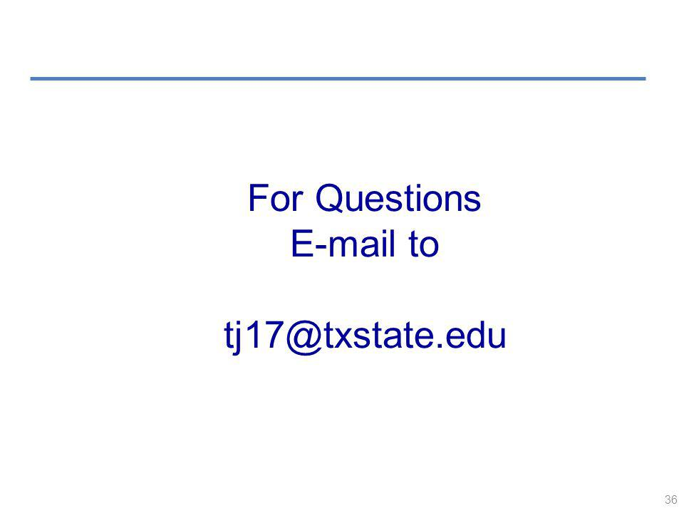 36 For Questions E-mail to tj17@txstate.edu