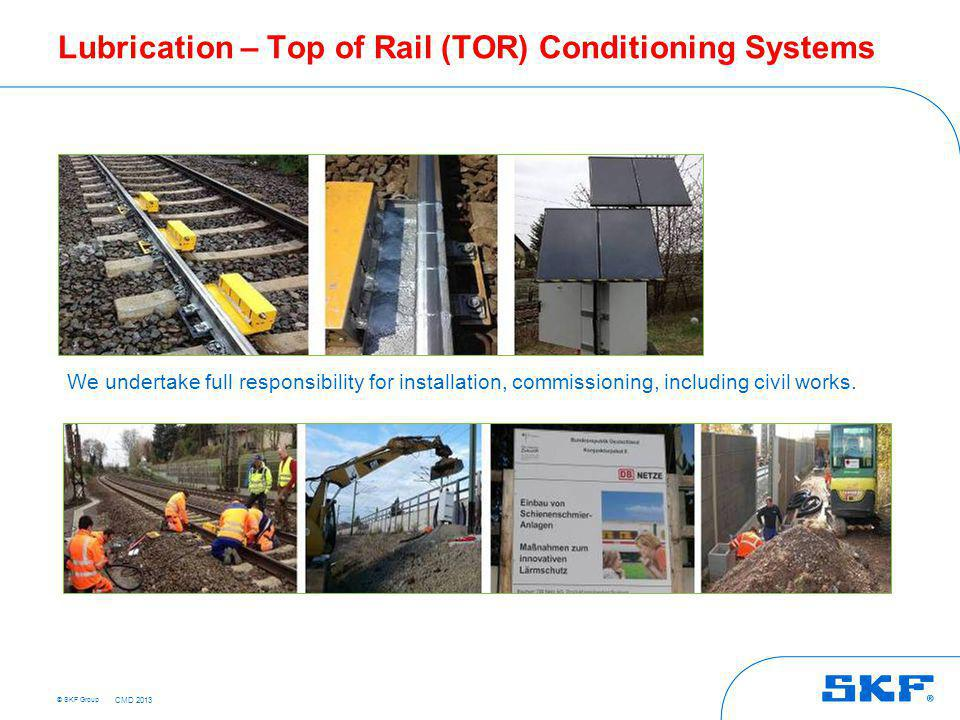 © SKF Group Lubrication – Top of Rail (TOR) Conditioning Systems We undertake full responsibility for installation, commissioning, including civil wor