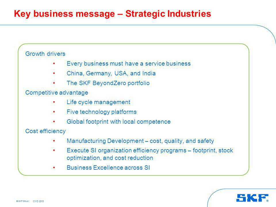 © SKF Group Key business message – Strategic Industries Growth drivers Every business must have a service business China, Germany, USA, and India The