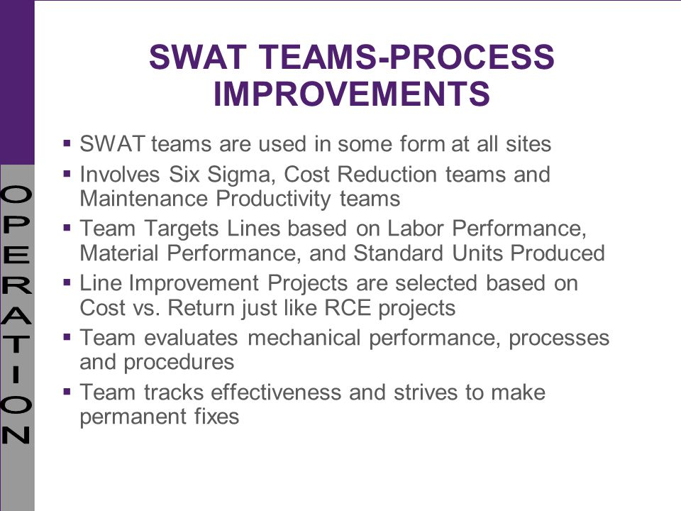 SWAT TEAMS-PROCESS IMPROVEMENTS SWAT teams are used in some form at all sites Involves Six Sigma, Cost Reduction teams and Maintenance Productivity te