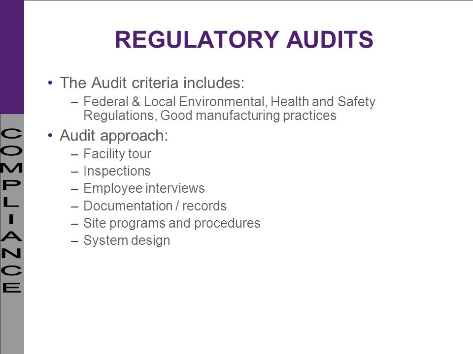 REGULATORY AUDITS The Audit criteria includes: –Federal & Local Environmental, Health and Safety Regulations, Good manufacturing practices Audit appro