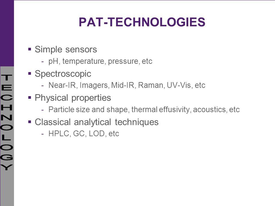 PAT-TECHNOLOGIES Simple sensors -pH, temperature, pressure, etc Spectroscopic -Near-IR, Imagers, Mid-IR, Raman, UV-Vis, etc Physical properties -Parti