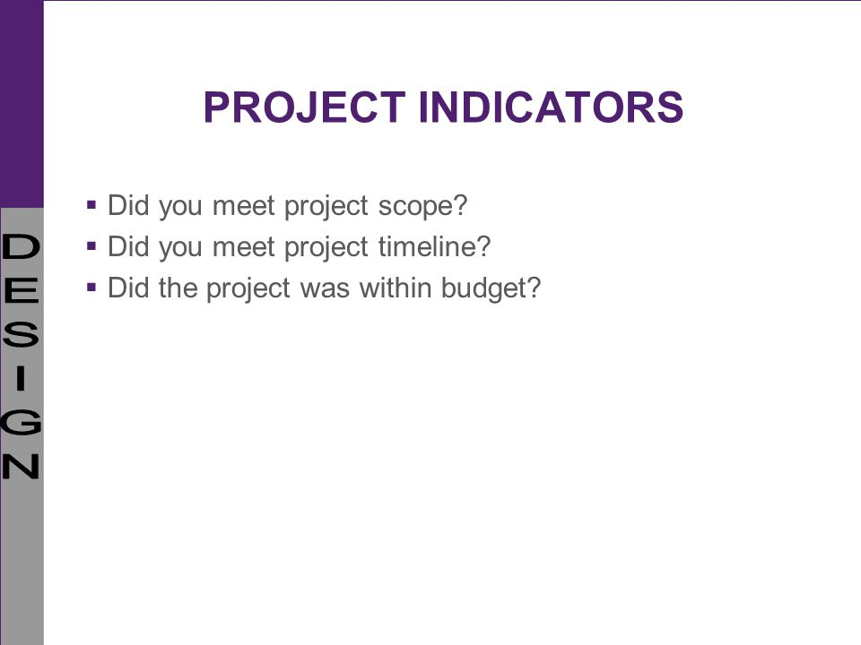 PROJECT INDICATORS Did you meet project scope? Did you meet project timeline? Did the project was within budget?