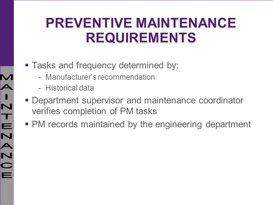 PREVENTIVE MAINTENANCE REQUIREMENTS Tasks and frequency determined by: -Manufacturers recommendation -Historical data Department supervisor and mainte