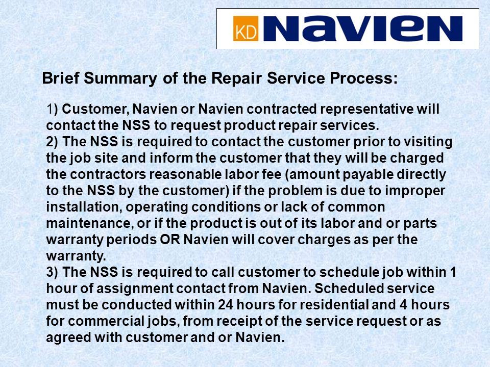 1) Customer, Navien or Navien contracted representative will contact the NSS to request product repair services. 2) The NSS is required to contact the