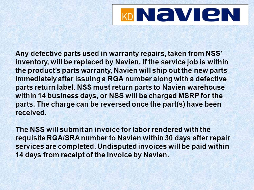 Any defective parts used in warranty repairs, taken from NSS inventory, will be replaced by Navien. If the service job is within the products parts wa