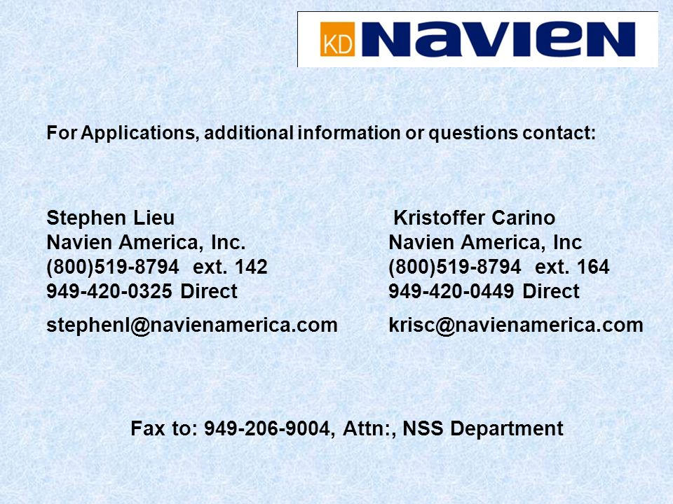 Fax to: 949-206-9004, Attn:, NSS Department For Applications, additional information or questions contact: Stephen Lieu Navien America, Inc. (800)519-