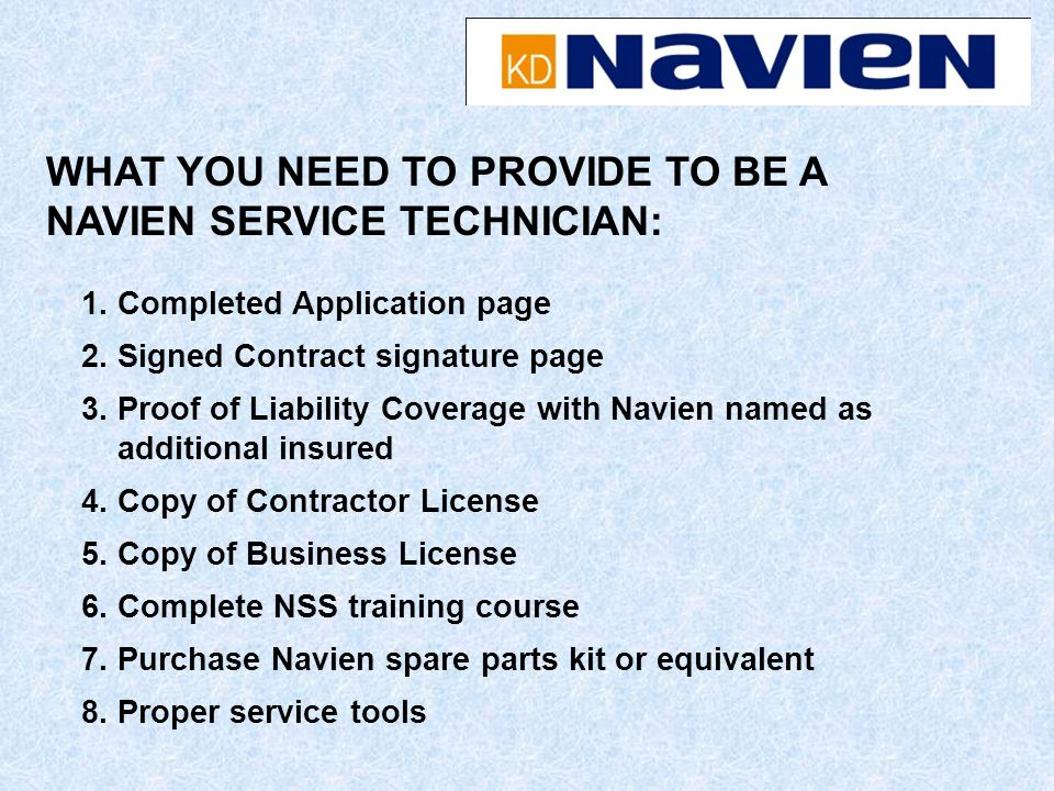 1. Completed Application page 2. Signed Contract signature page 3. Proof of Liability Coverage with Navien named as additional insured 4. Copy of Cont