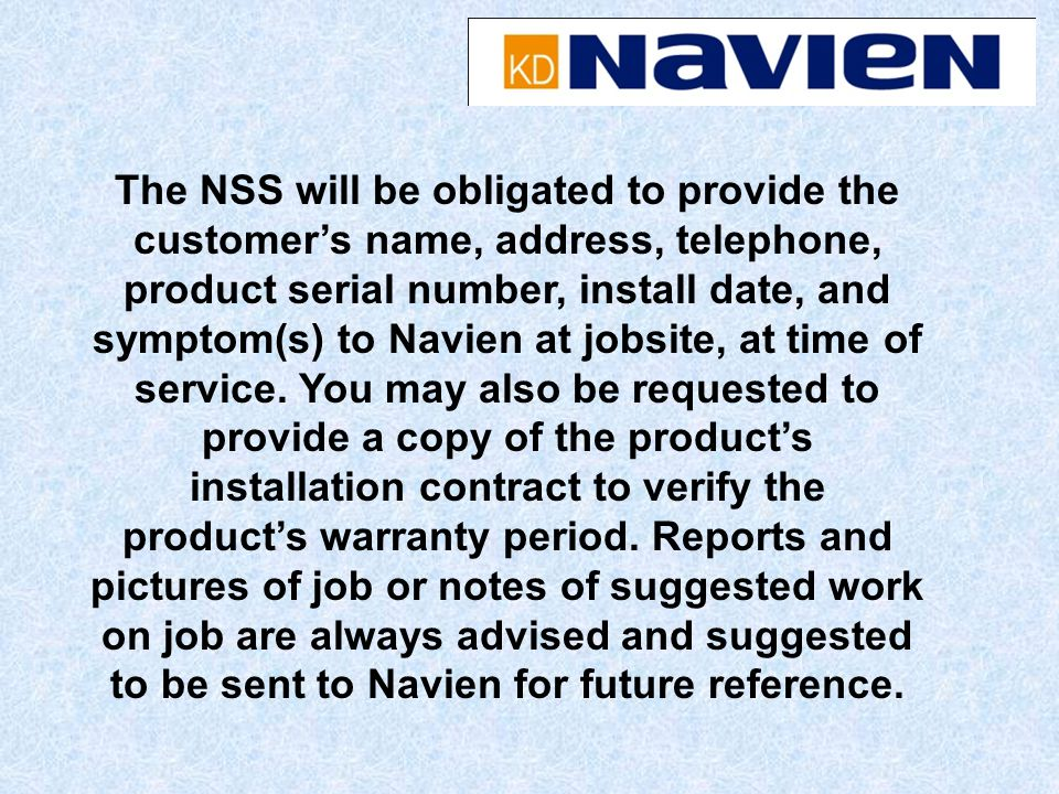 The NSS will be obligated to provide the customers name, address, telephone, product serial number, install date, and symptom(s) to Navien at jobsite, at time of service.
