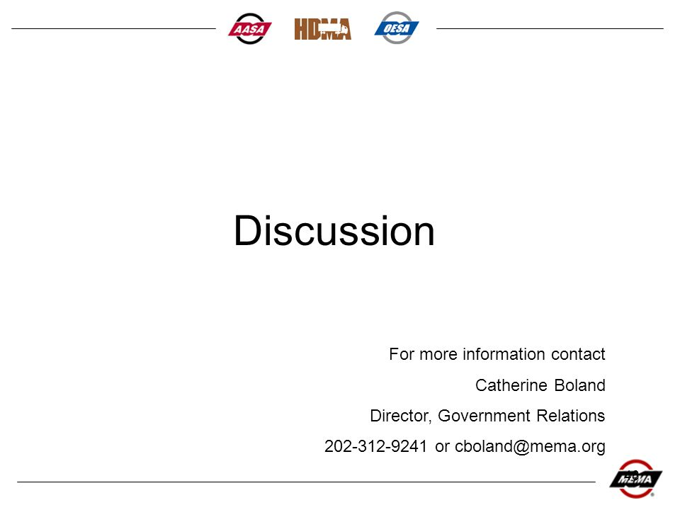 46 Discussion For more information contact Catherine Boland Director, Government Relations 202-312-9241 or cboland@mema.org