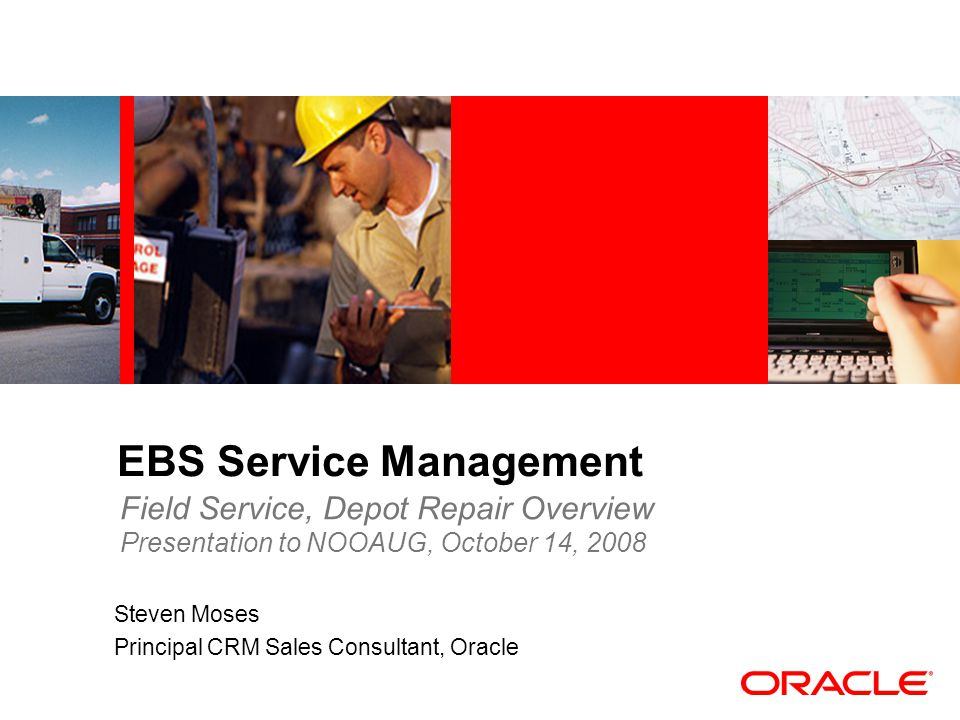 EBS Service Management Steven Moses Principal CRM Sales Consultant, Oracle Field Service, Depot Repair Overview Presentation to NOOAUG, October 14, 20
