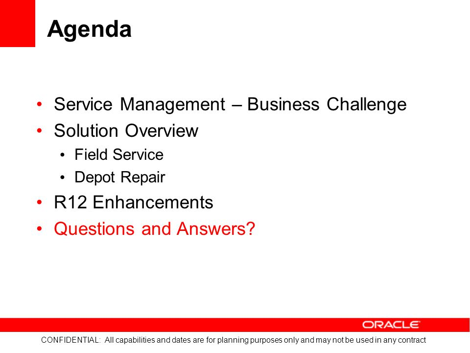 Agenda Service Management – Business Challenge Solution Overview Field Service Depot Repair R12 Enhancements Questions and Answers?
