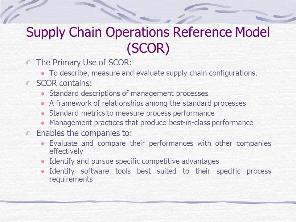 Supply Chain Operations Reference Model (SCOR) The Primary Use of SCOR: To describe, measure and evaluate supply chain configurations.