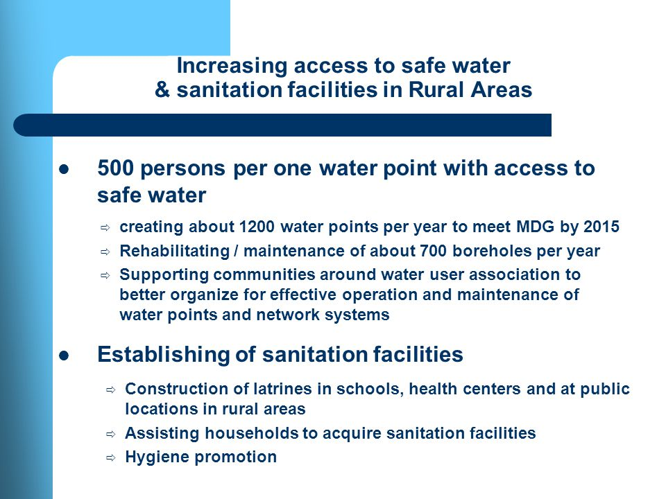 Increasing access to safe water & sanitation facilities in Rural Areas 500 persons per one water point with access to safe water Establishing of sanitation facilities creating about 1200 water points per year to meet MDG by 2015 Rehabilitating / maintenance of about 700 boreholes per year Supporting communities around water user association to better organize for effective operation and maintenance of water points and network systems Construction of latrines in schools, health centers and at public locations in rural areas Assisting households to acquire sanitation facilities Hygiene promotion