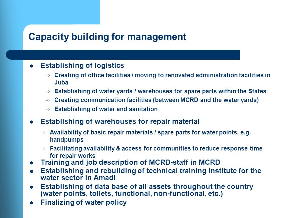 Capacity building for management Establishing of logistics Establishing of warehouses for repair material Training and job description of MCRD-staff in MCRD Establishing and rebuilding of technical training institute for the water sector in Amadi Establishing of data base of all assets throughout the country (water points, toilets, functional, non-functional, etc.) Finalizing of water policy Creating of office facilities / moving to renovated administration facilities in Juba Establishing of water yards / warehouses for spare parts within the States Creating communication facilities (between MCRD and the water yards) Establishing of water and sanitation Availability of basic repair materials / spare parts for water points, e.g.