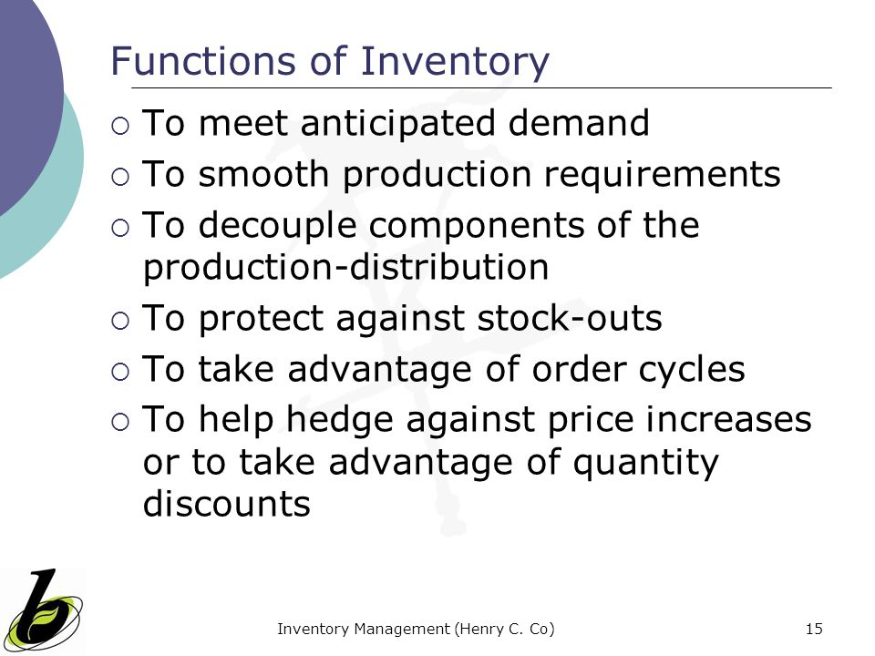 Inventory Management (Henry C. Co)15 Functions of Inventory To meet anticipated demand To smooth production requirements To decouple components of the