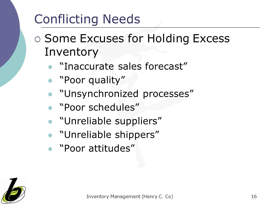 Inventory Management (Henry C. Co)16 Conflicting Needs Some Excuses for Holding Excess Inventory Inaccurate sales forecast Poor quality Unsynchronized