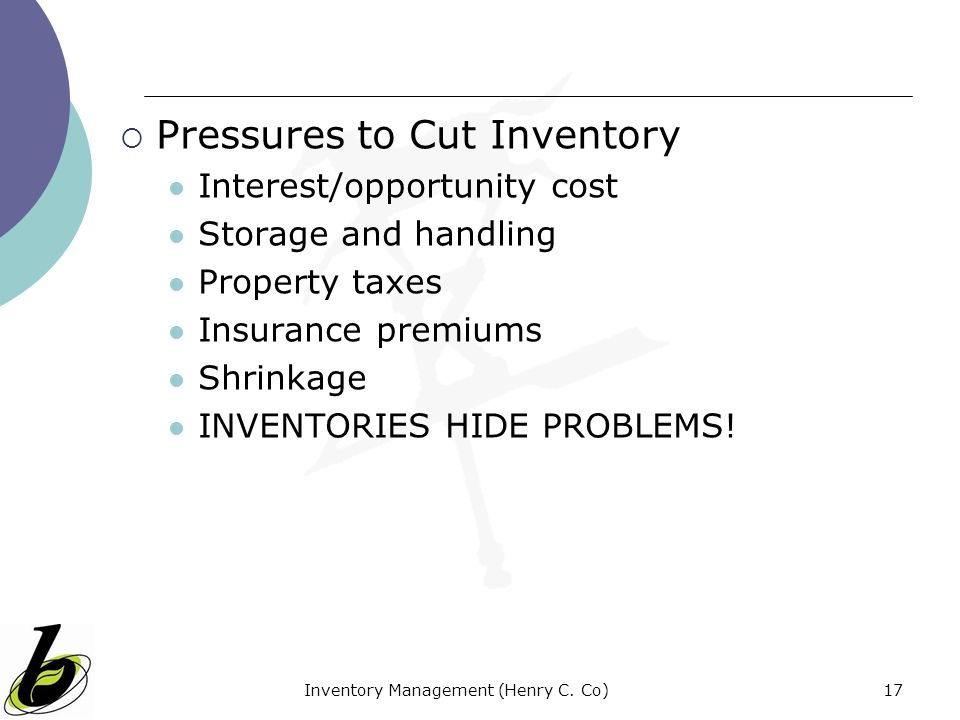 Inventory Management (Henry C. Co)17 Pressures to Cut Inventory Interest/opportunity cost Storage and handling Property taxes Insurance premiums Shrin