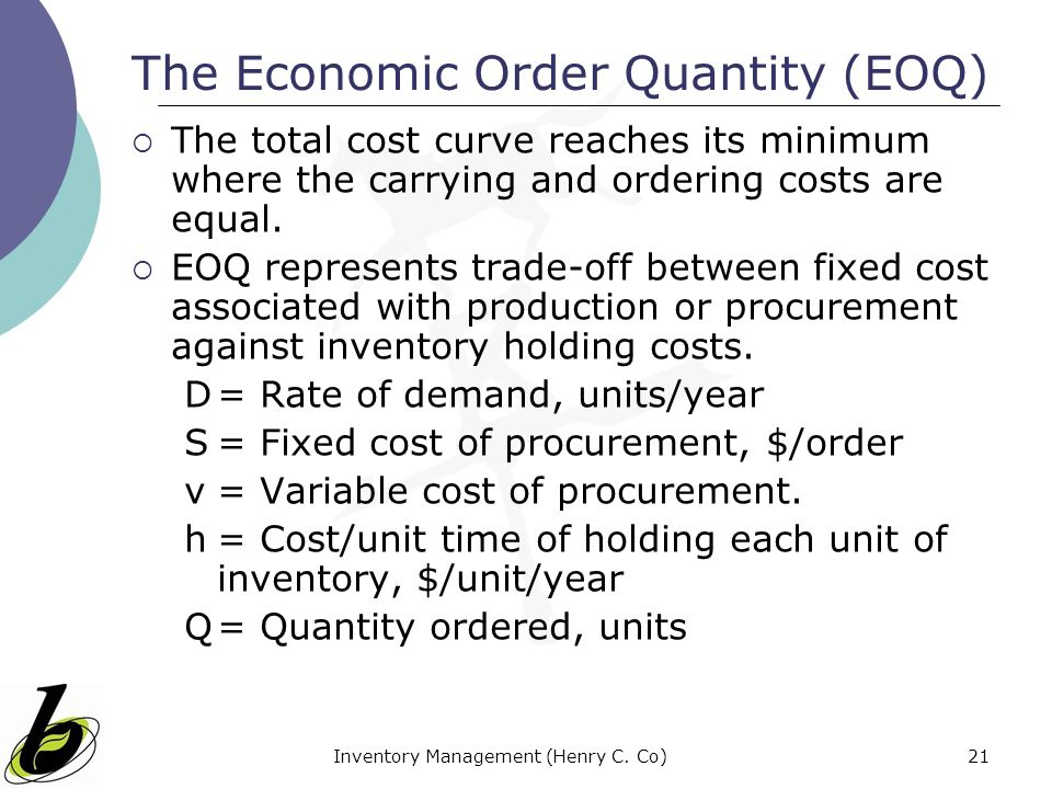 Inventory Management (Henry C. Co)21 The Economic Order Quantity (EOQ) The total cost curve reaches its minimum where the carrying and ordering costs