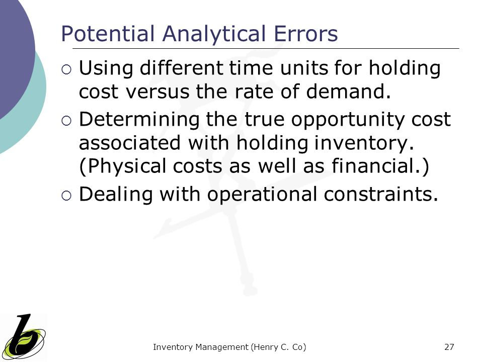 Inventory Management (Henry C. Co)27 Potential Analytical Errors Using different time units for holding cost versus the rate of demand. Determining th